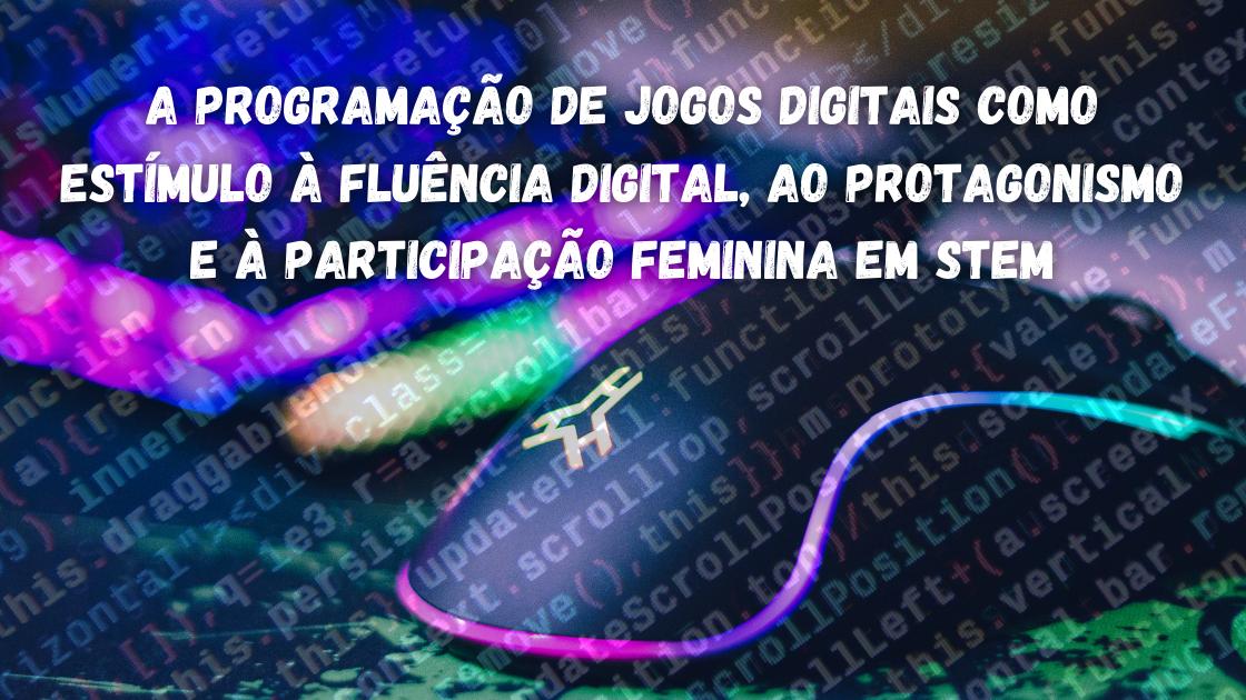 A programação de jogos digitais como estímulo à fluência digital, ao protagonismo e à participação feminina em STEM